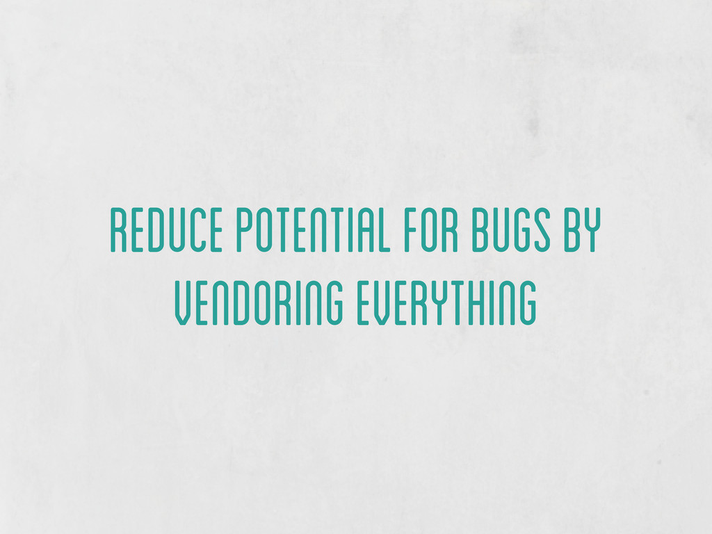 reduce potential for bugs by vendoring everythi...