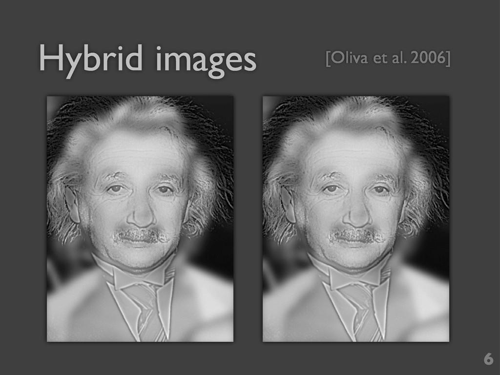 Hybrid images 6 [Oliva et al. 2006]