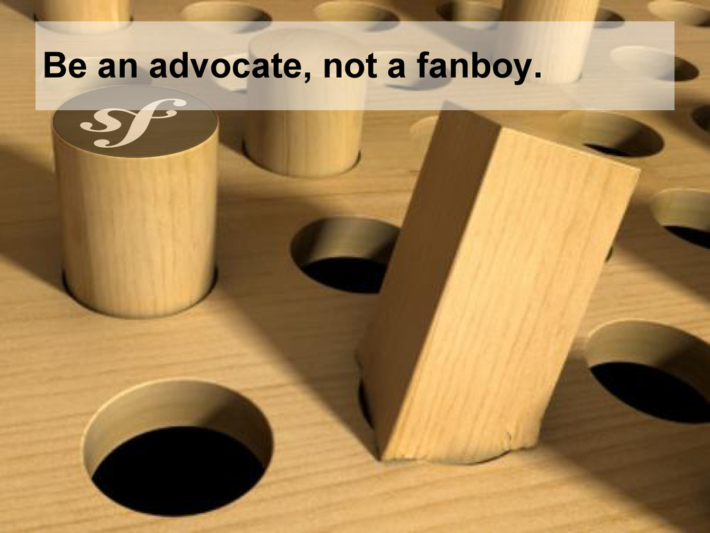 Be an advocate, not a fanboy.