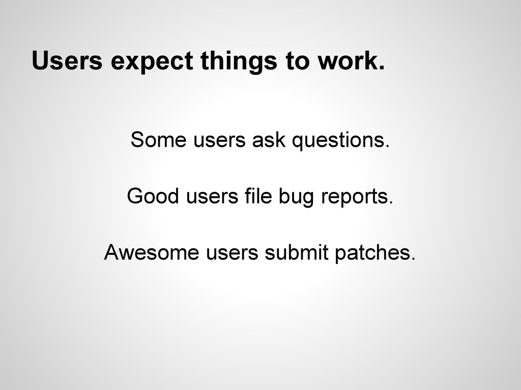 Users expect things to work. Some users ask que...