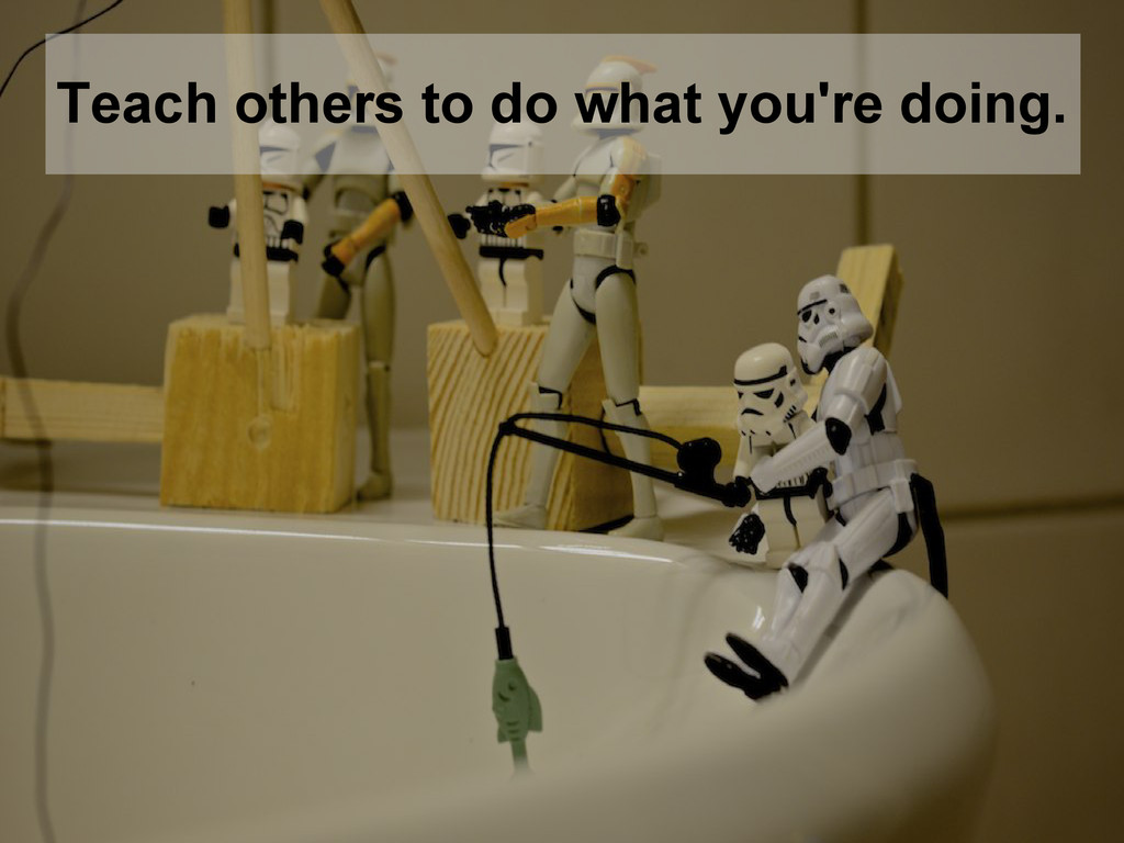 Teach others to do what you're doing.