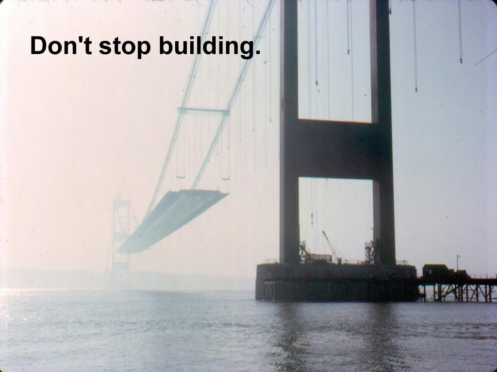 Don't stop building.
