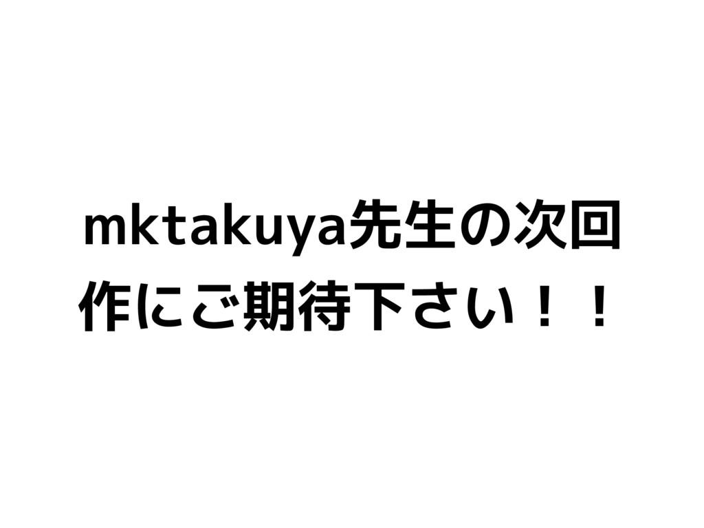 mktakuya先生の次回 作にご期待下さい!!