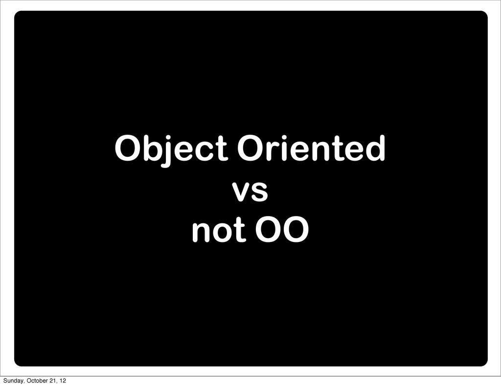 Object Oriented vs not OO Sunday, October 21, 12