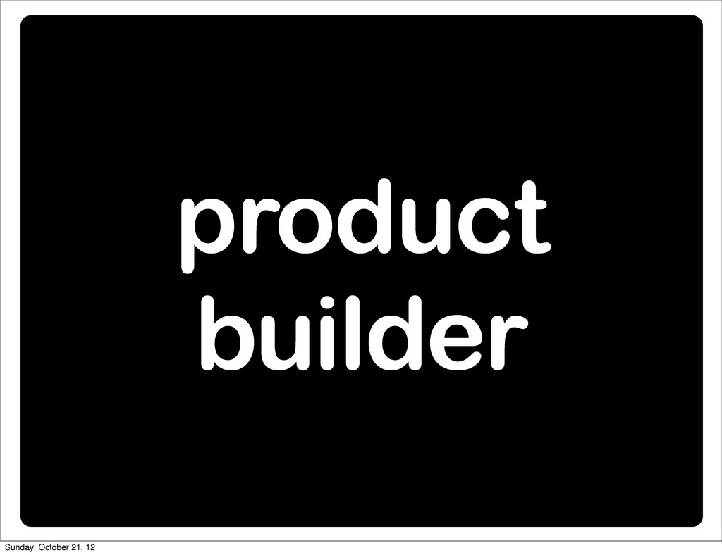 product builder Sunday, October 21, 12