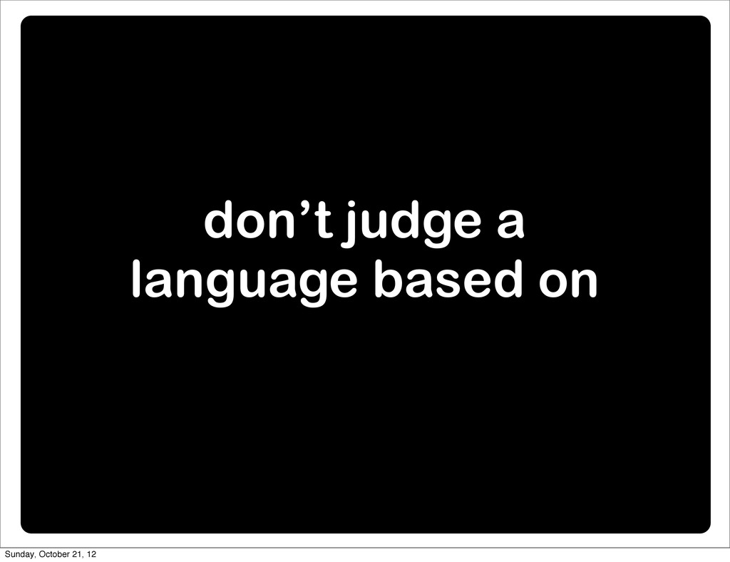 don't judge a language based on Sunday, October...