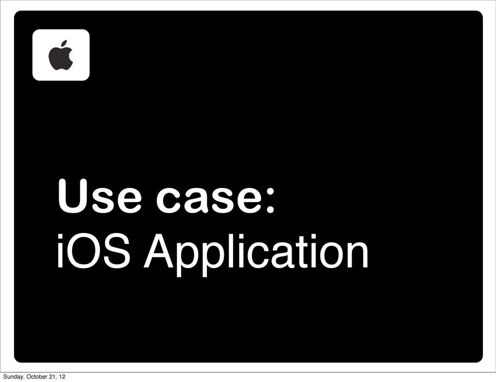 Use case: iOS Application Sunday, October 21, 12