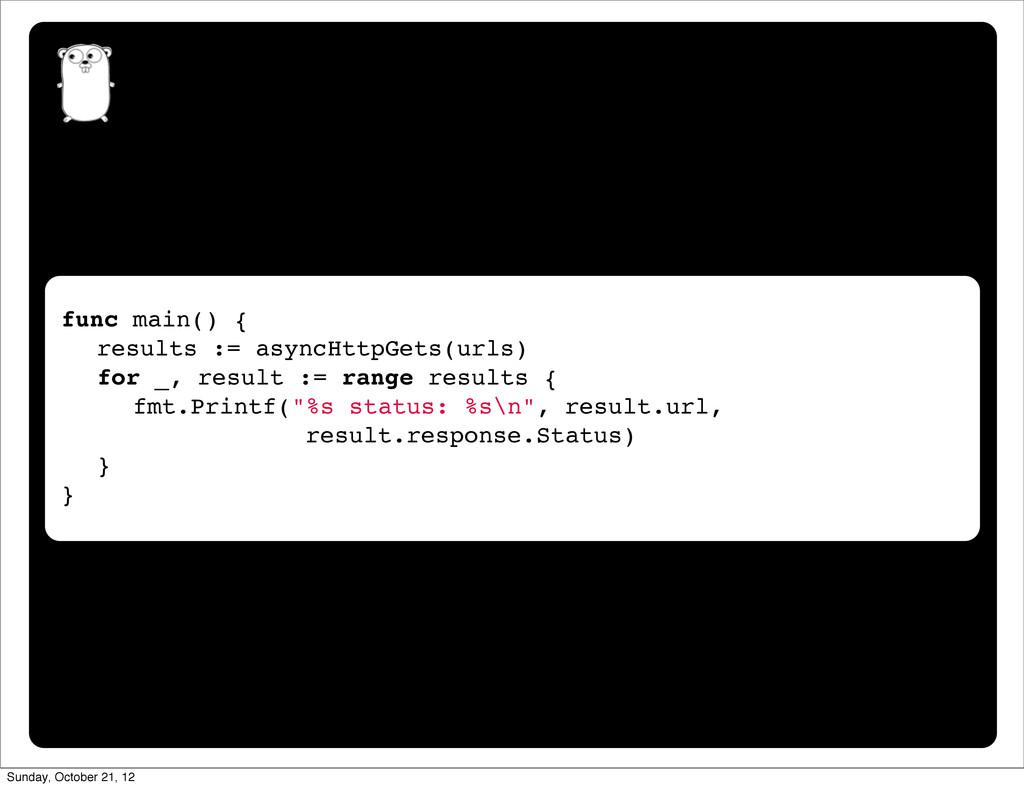 "func main() { "" results := asyncHttpGets(urls) ..."