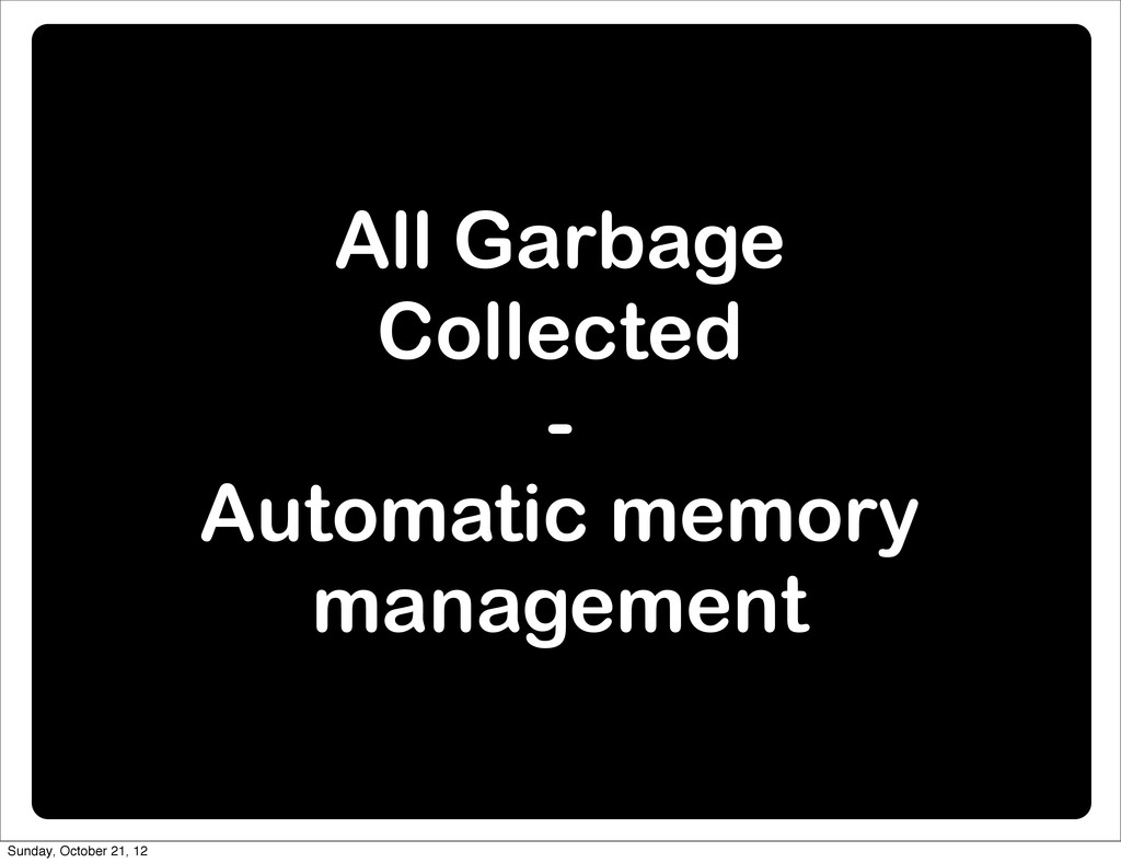 All Garbage Collected - Automatic memory manage...