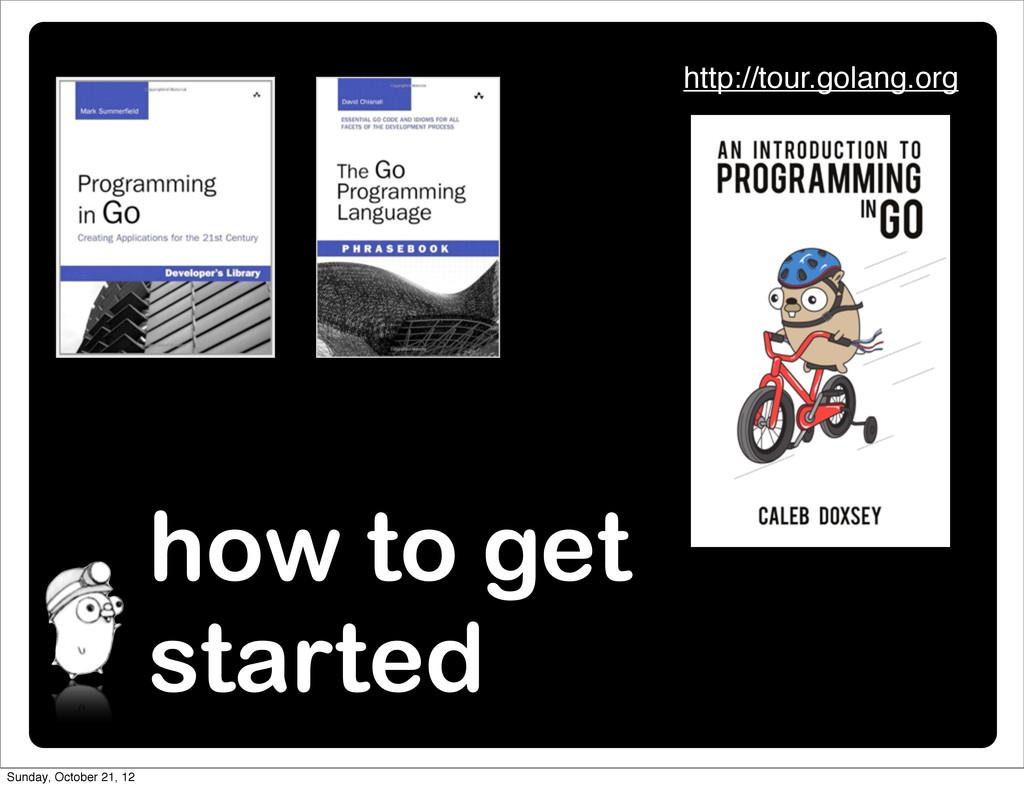 how to get started http://tour.golang.org Sunda...