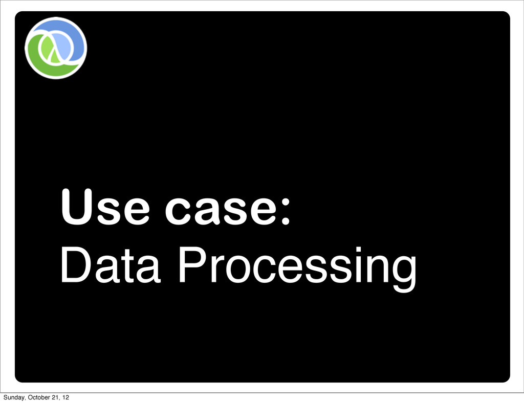 Use case: Data Processing Sunday, October 21, 12