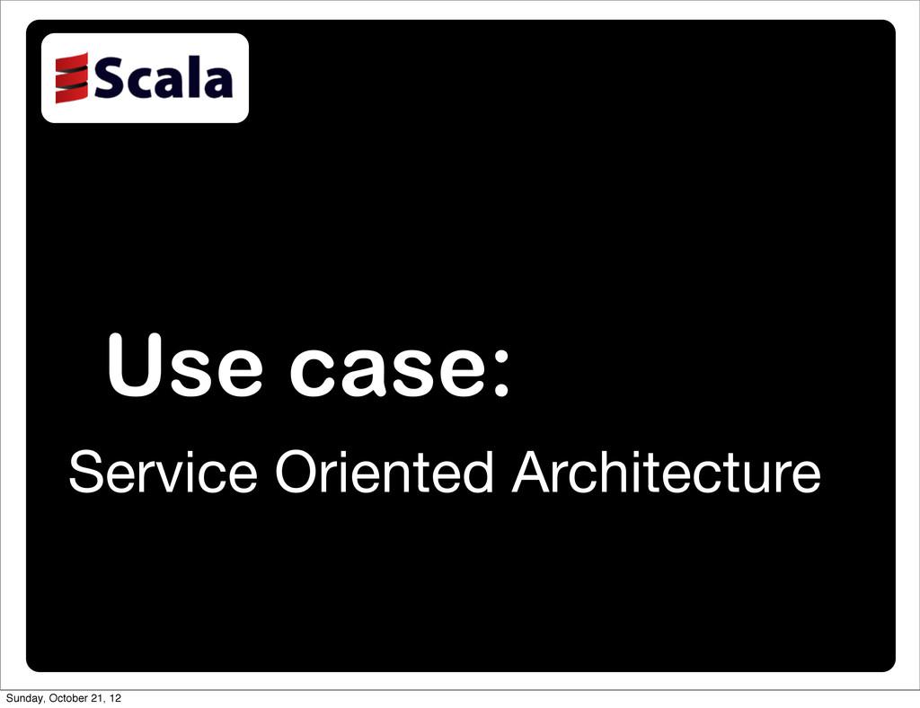 Use case: Service Oriented Architecture Sunday,...