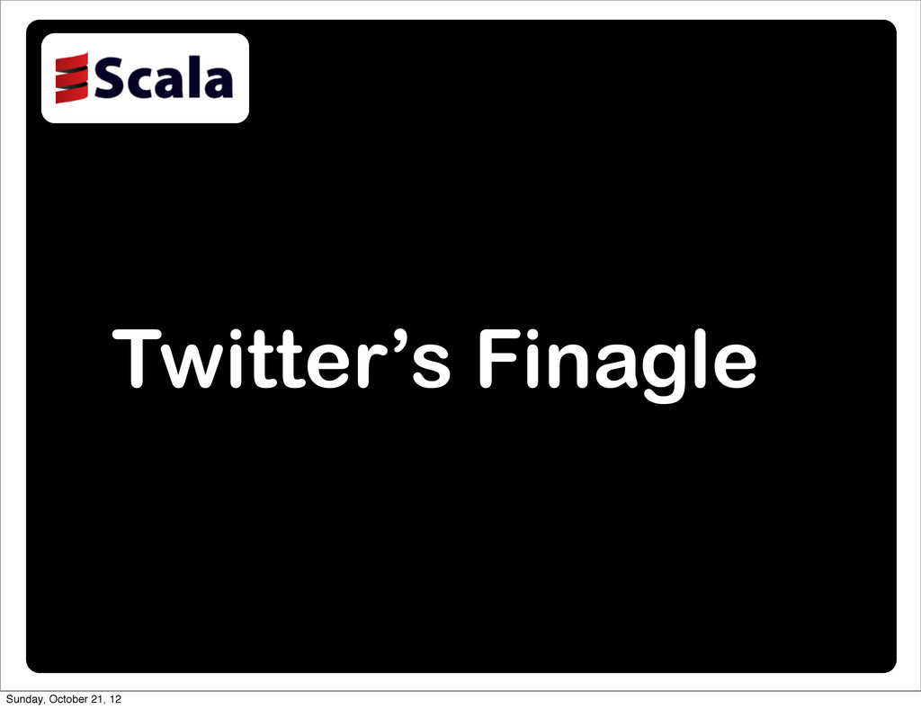 Twitter's Finagle Sunday, October 21, 12