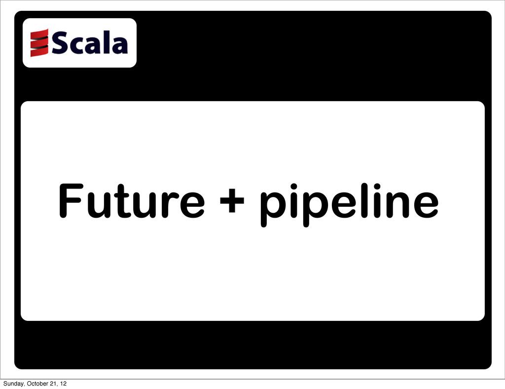 Future + pipeline Sunday, October 21, 12