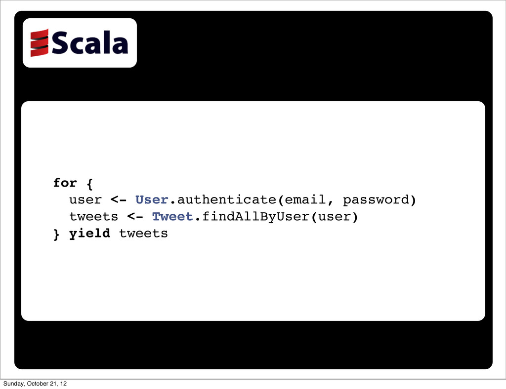 for { user <- User.authenticate(email, password...