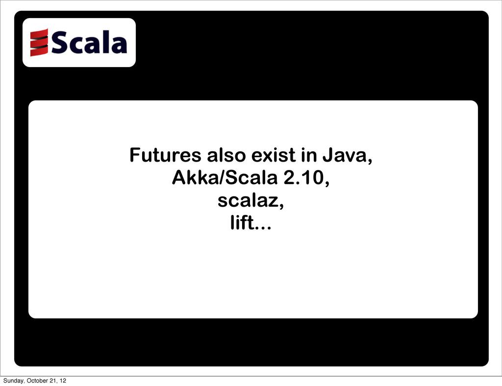Futures also exist in Java, Akka/Scala 2.10, sc...