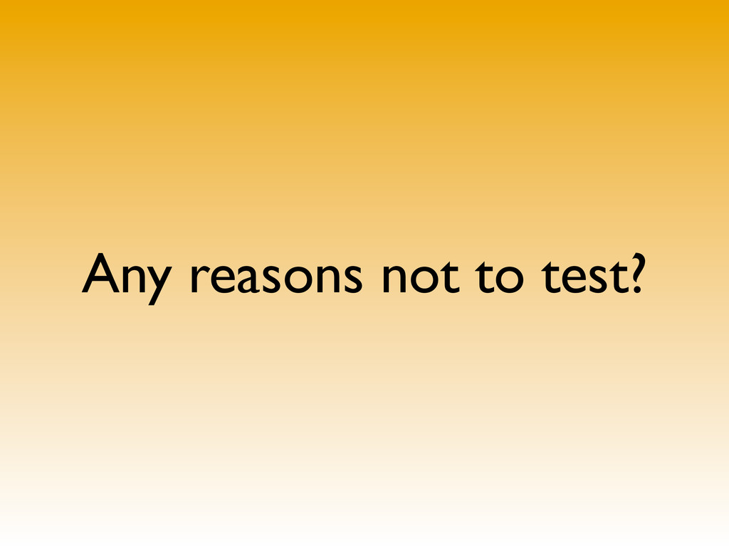 Any reasons not to test?
