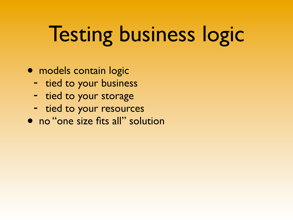 Testing business logic • models contain logic -...