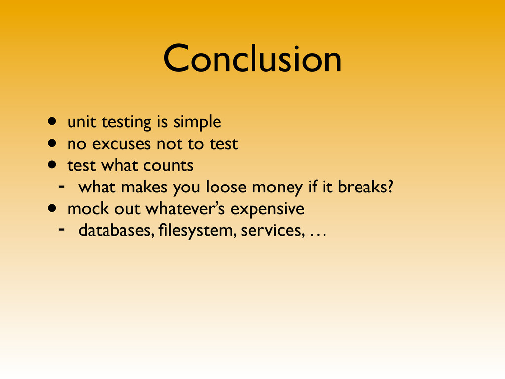 Conclusion • unit testing is simple • no excuse...