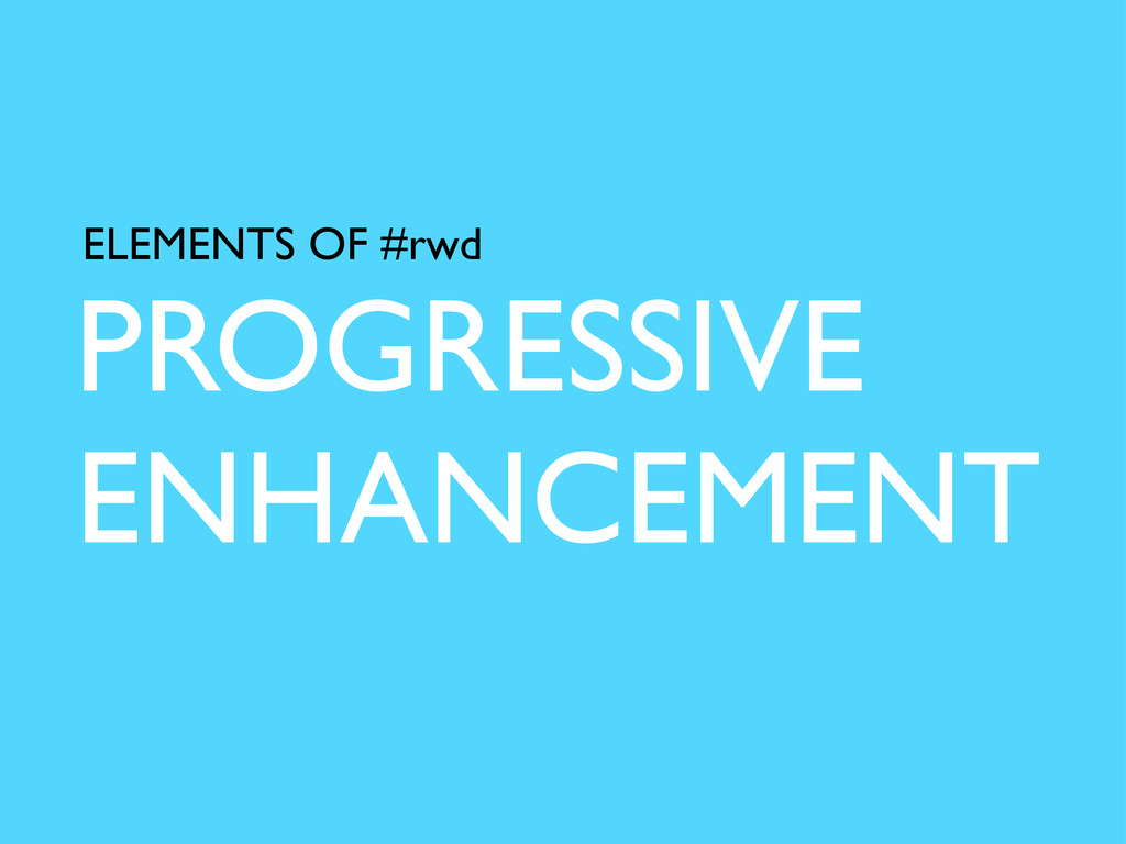 PROGRESSIVE ENHANCEMENT ELEMENTS OF #rwd