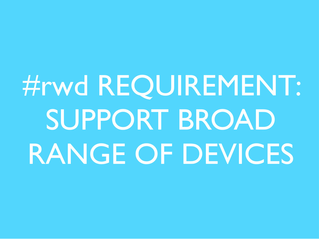#rwd REQUIREMENT: SUPPORT BROAD RANGE OF DEVICES