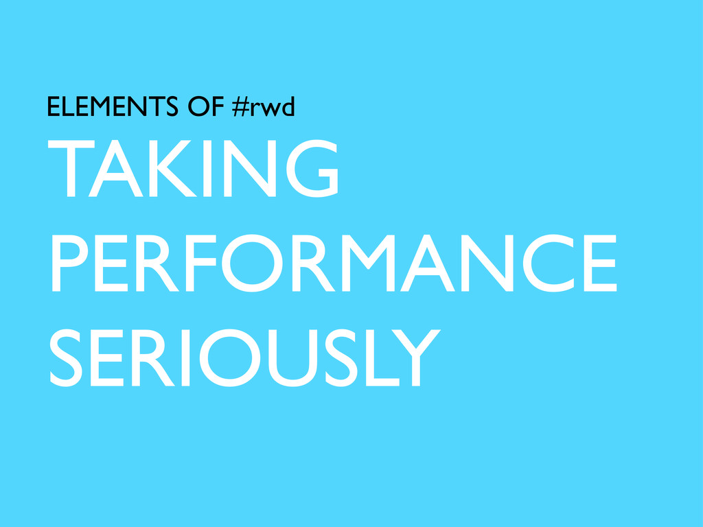 TAKING PERFORMANCE SERIOUSLY ELEMENTS OF #rwd