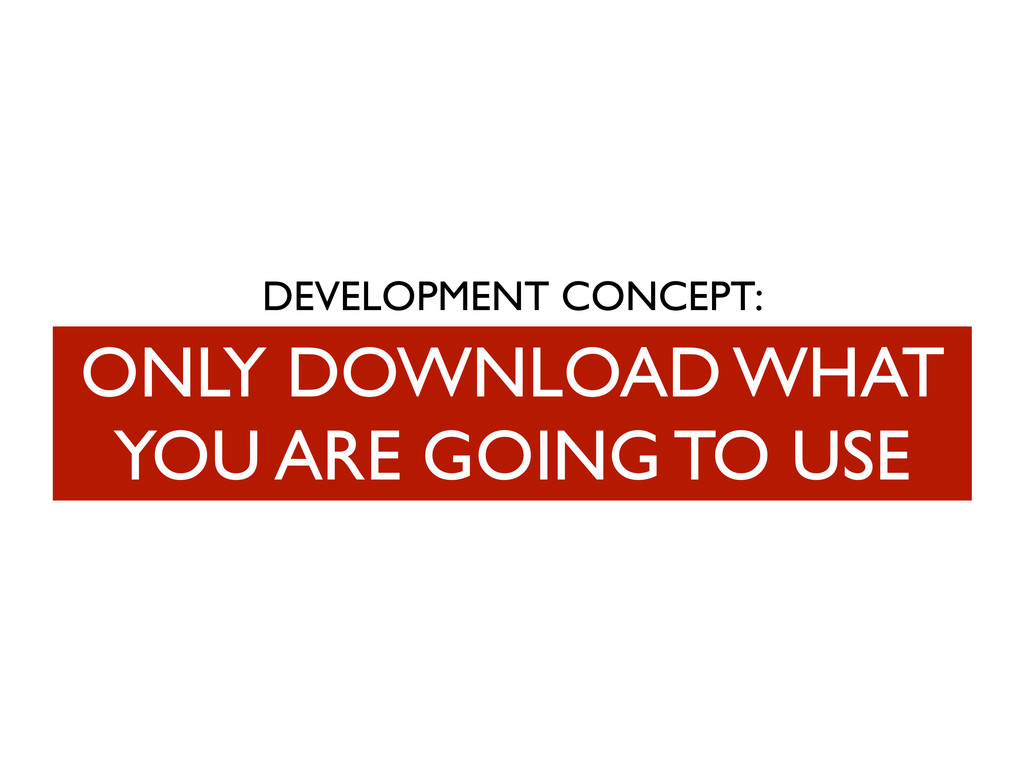 DEVELOPMENT CONCEPT: ONLY DOWNLOAD WHAT YOU ARE...