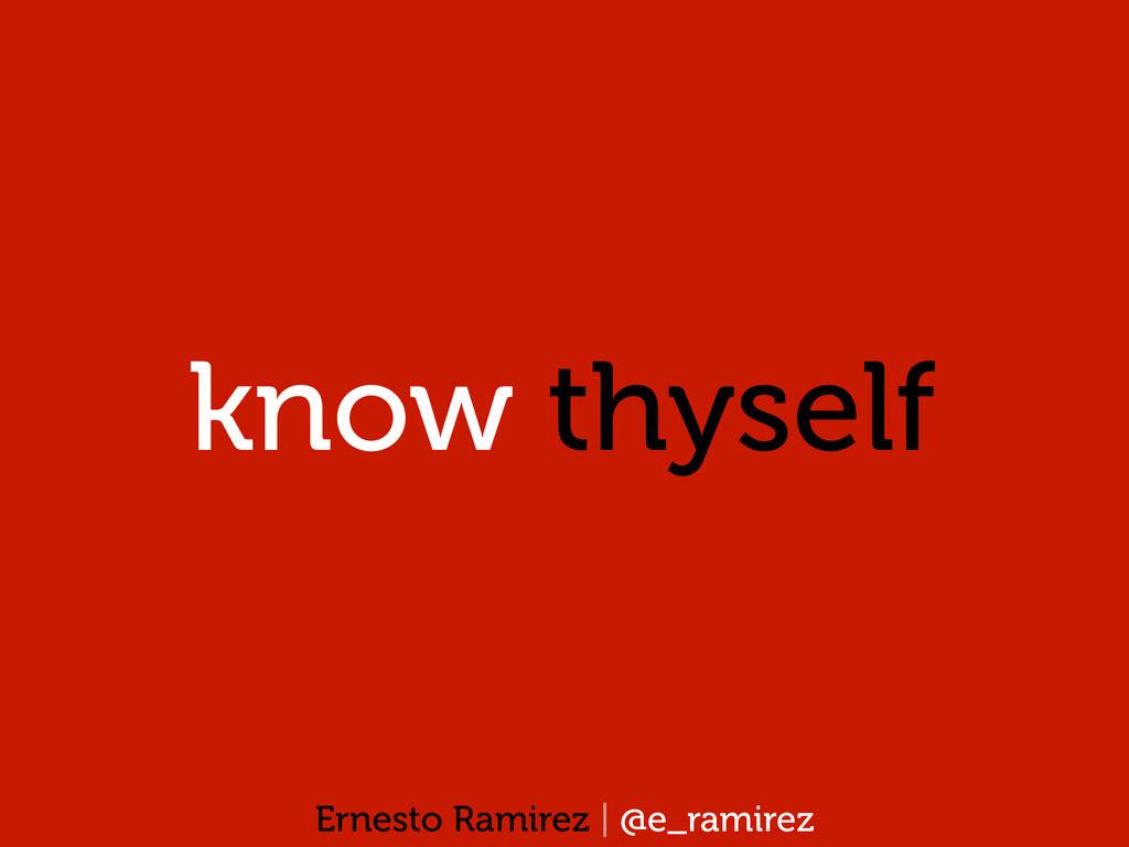 know thyself Ernesto Ramirez | @e_ramirez