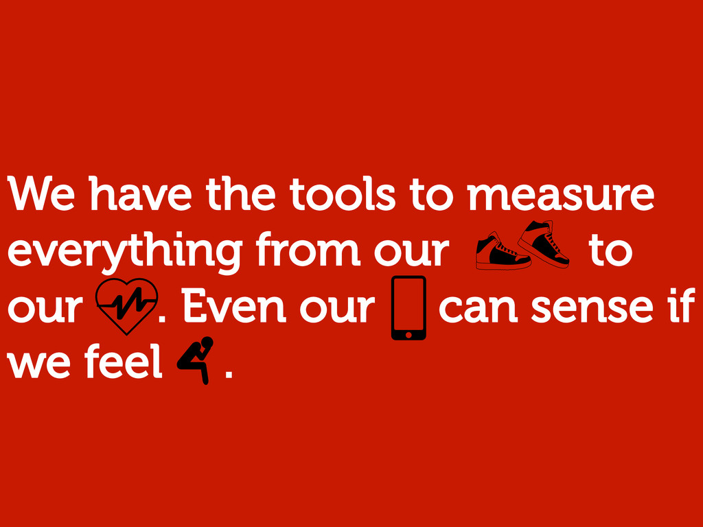 We have the tools to measure everything from ou...