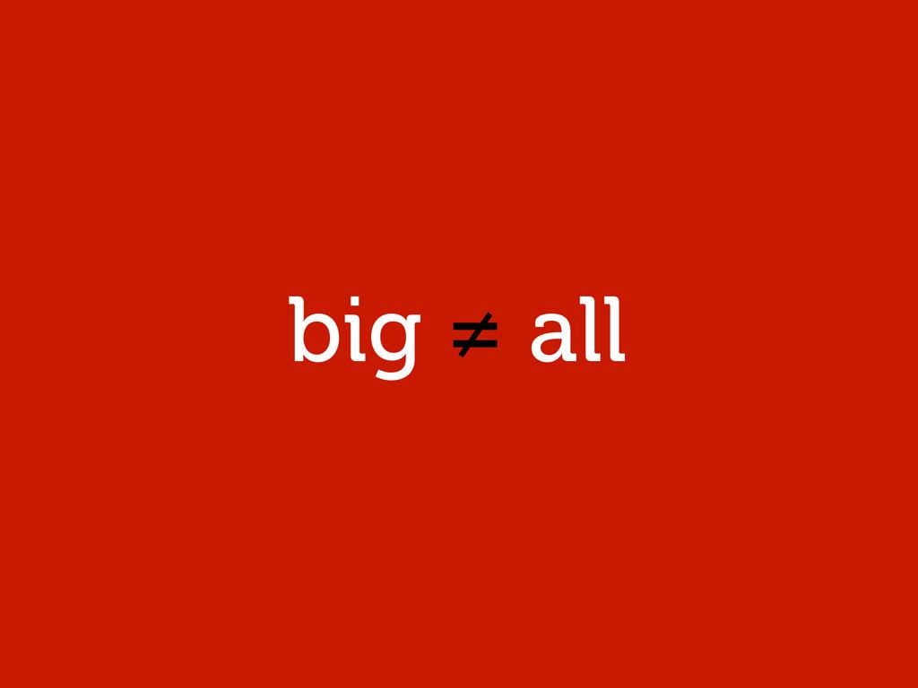 big ≠ all