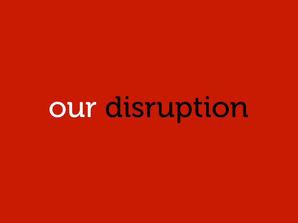 our disruption