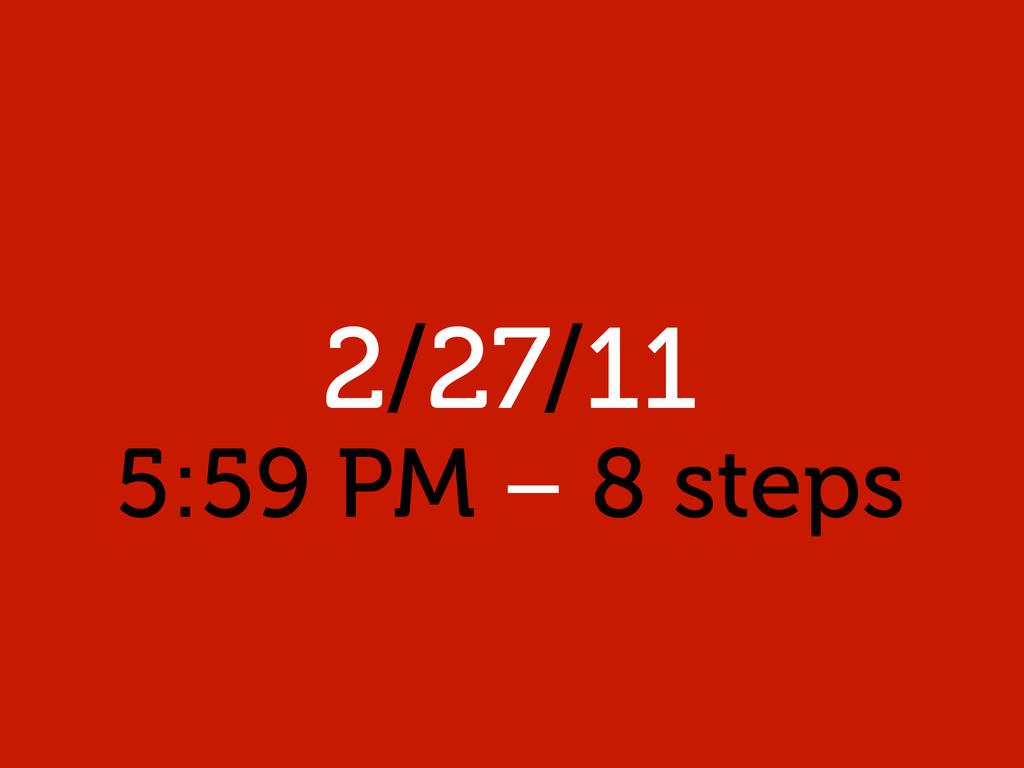 2/27/11 5:59 PM – 8 steps