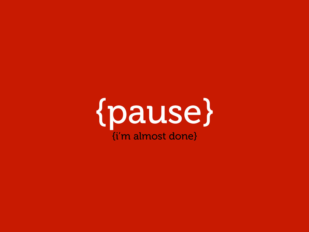 {pause} {i'm almost done}