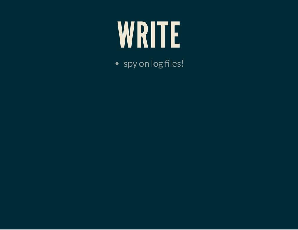 WRITE spy on log files!