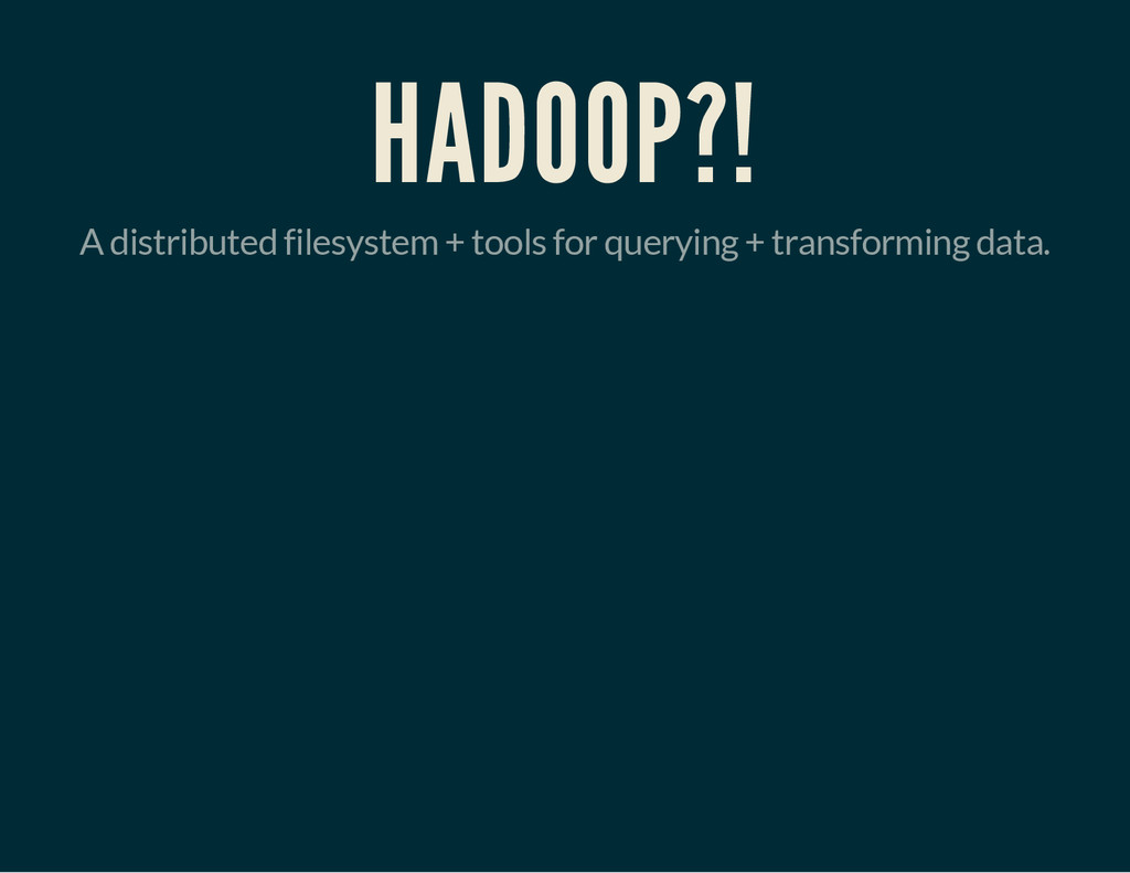 HADOOP?! A distributed filesystem + tools for q...