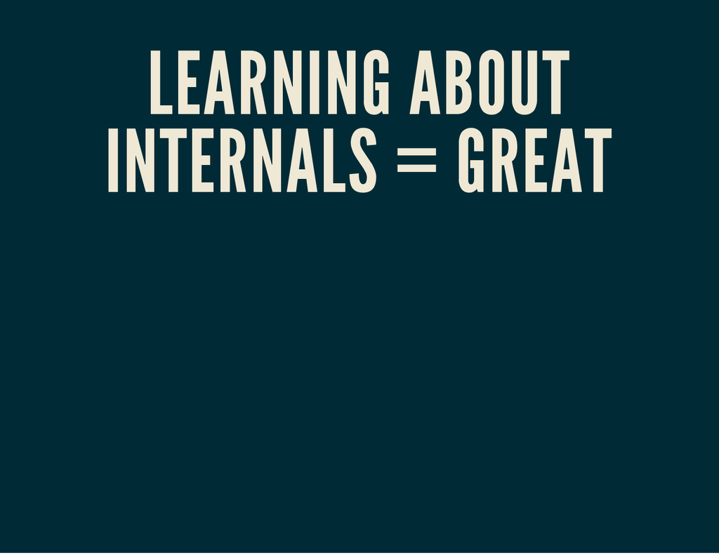 LEARNING ABOUT INTERNALS = GREAT
