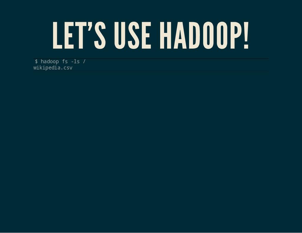 LET'S USE HADOOP! $ h a d o o p f s - l s / w i...