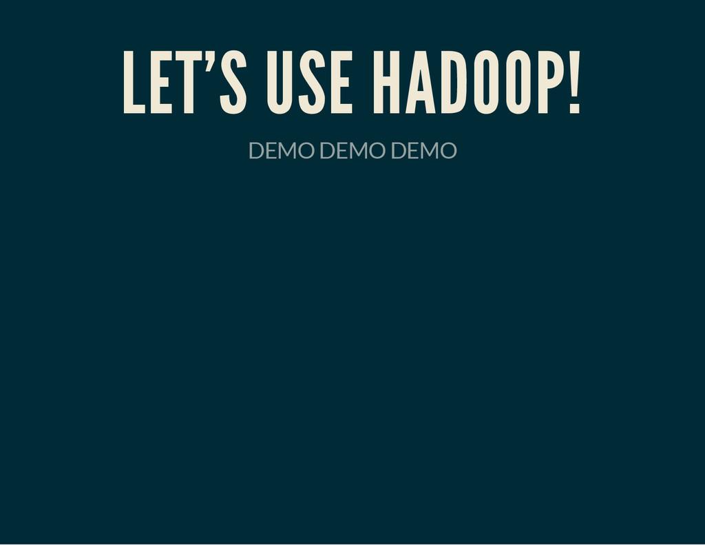 LET'S USE HADOOP! DEMO DEMO DEMO