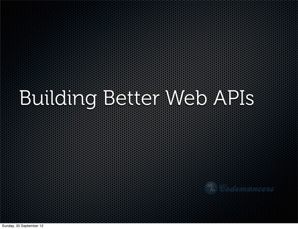 Building Better Web APIs Sunday, 30 September 12