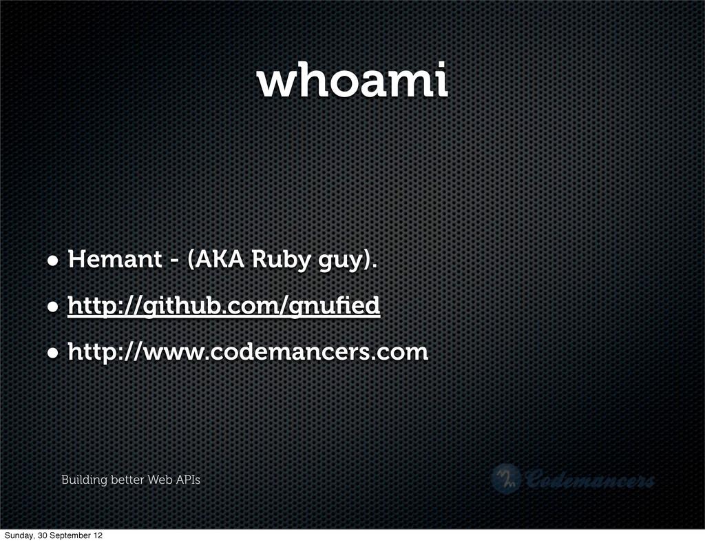 Building better Web APIs whoami • Hemant - (AKA...