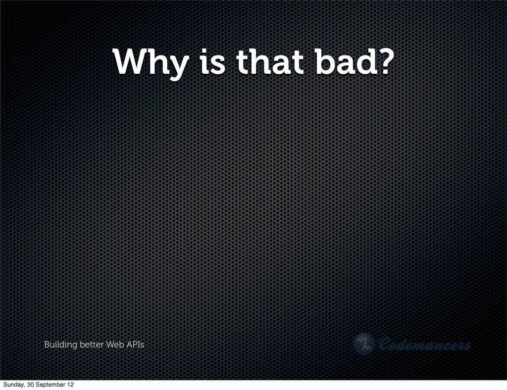 Building better Web APIs Why is that bad? Sunda...