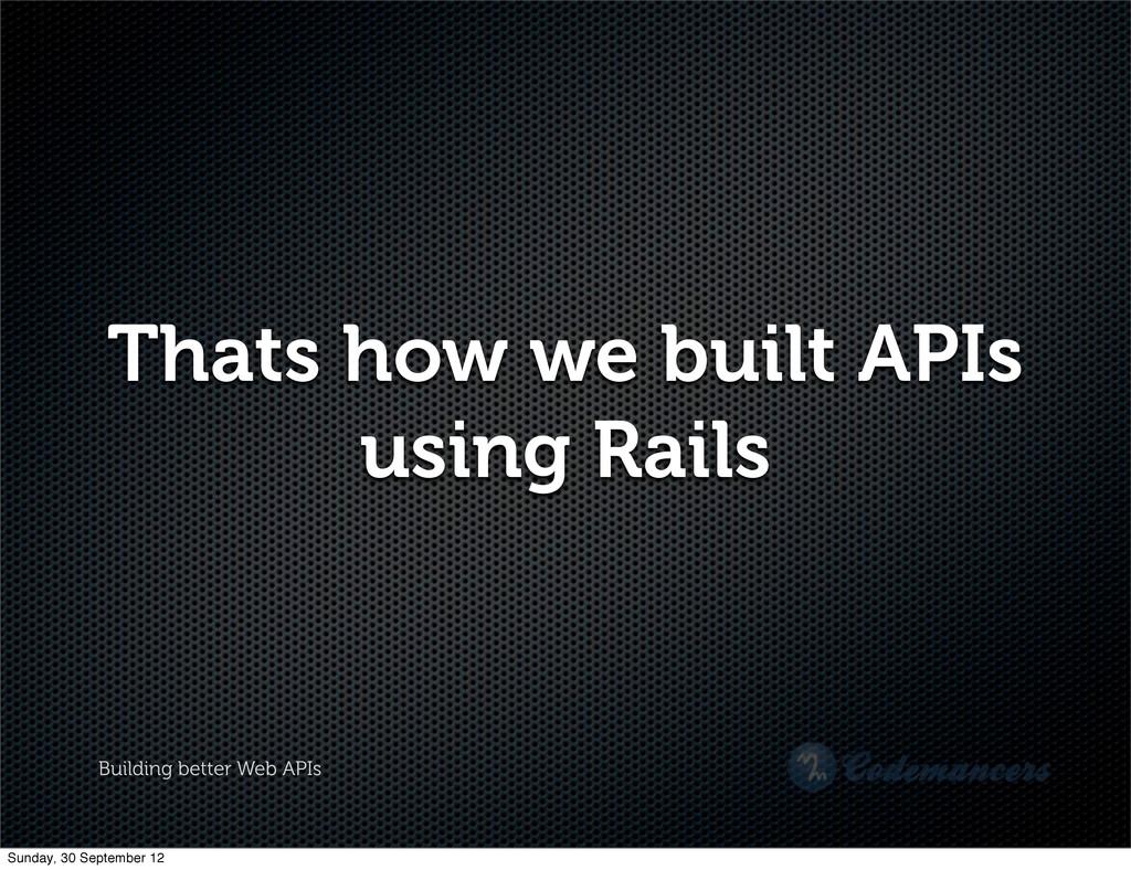 Building better Web APIs Thats how we built API...