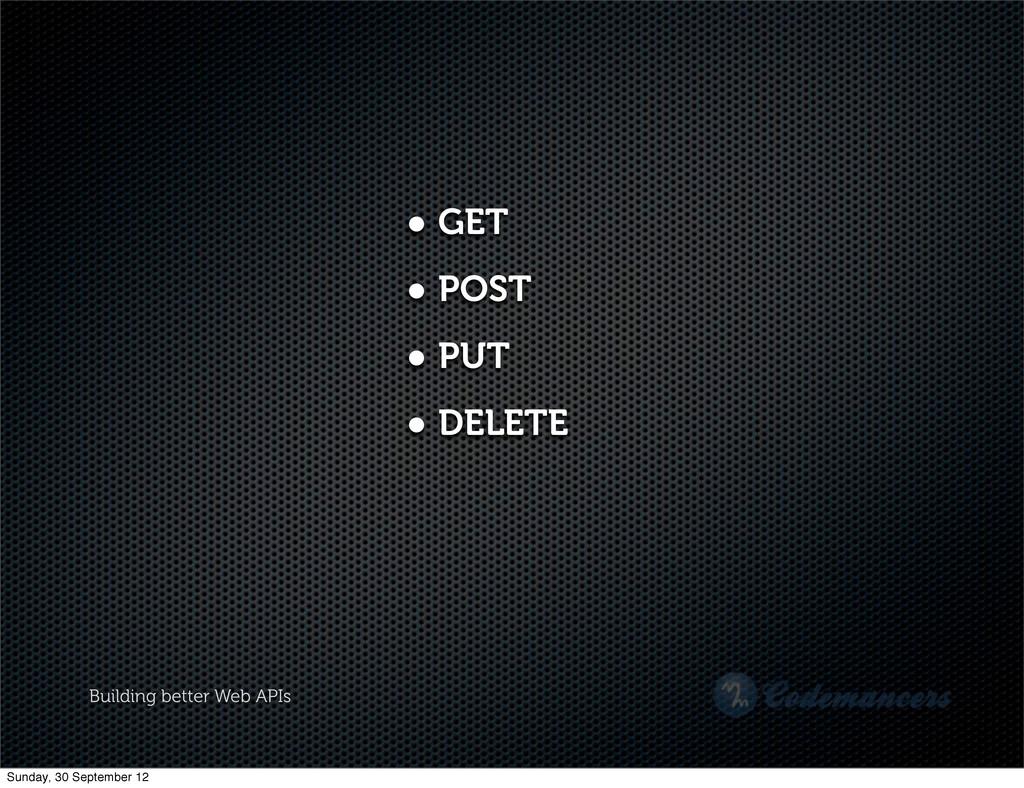 Building better Web APIs • GET • POST • PUT • D...