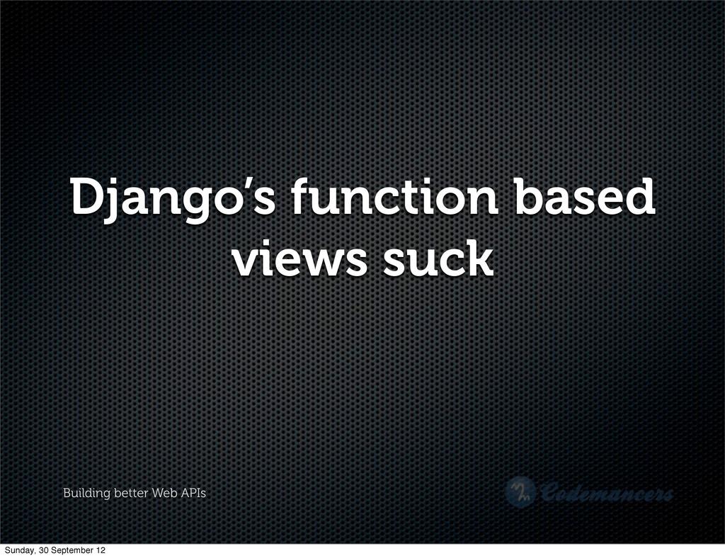 Building better Web APIs Django's function base...