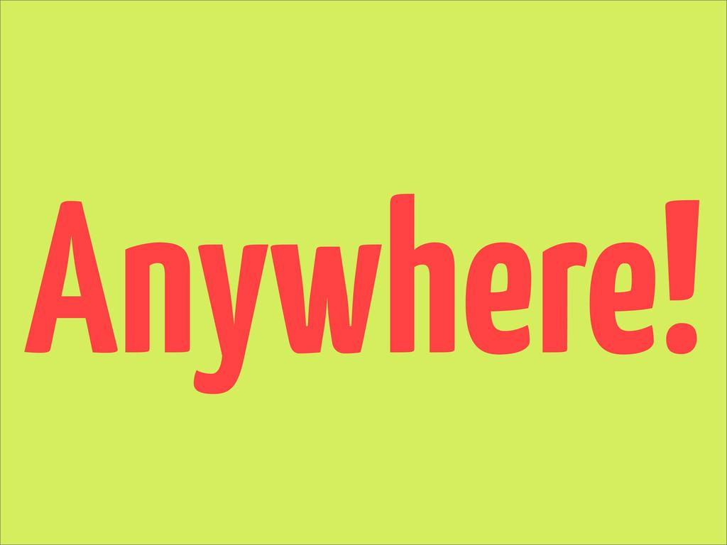 Anywhere!
