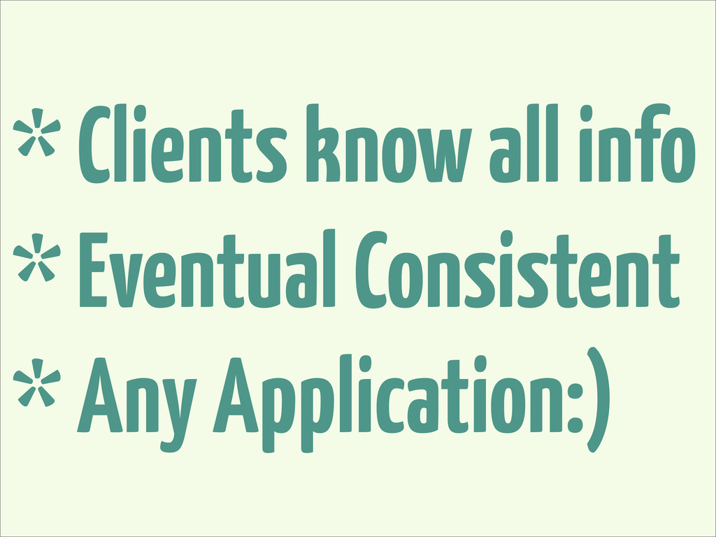 * Clients know all info * Eventual Consistent *...
