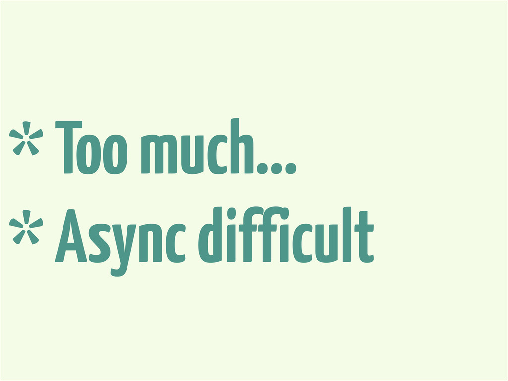 * Too much... * Async difficult