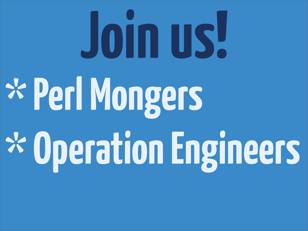 Join us! * Perl Mongers * Operation Engineers