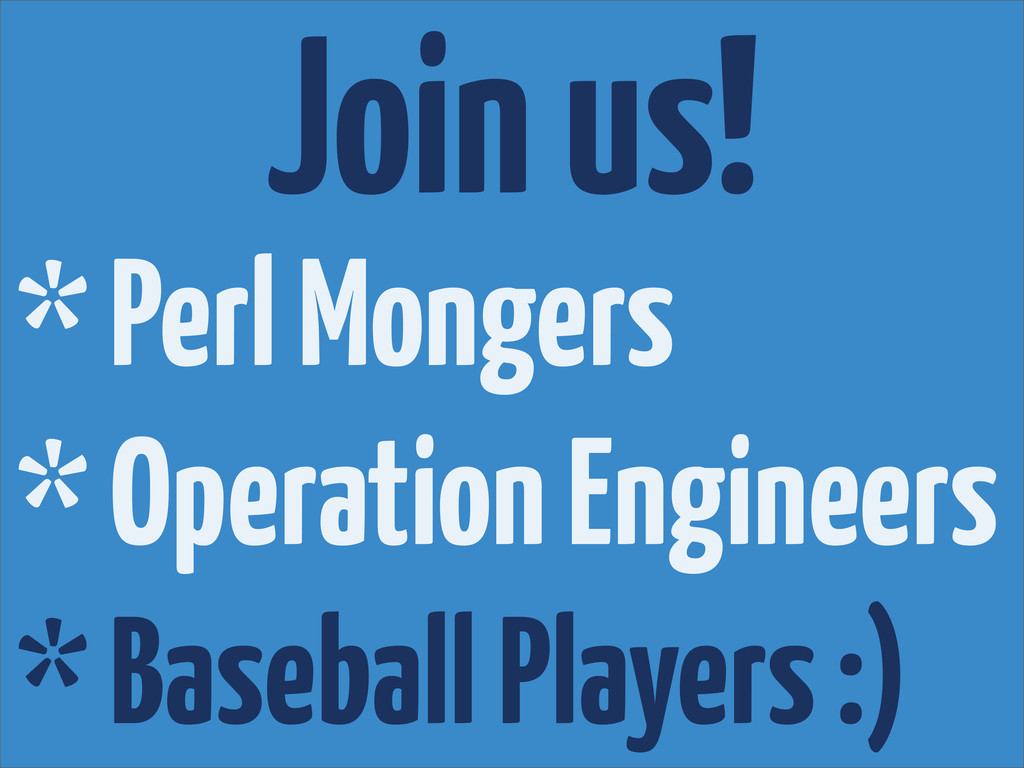 Join us! * Perl Mongers * Operation Engineers *...