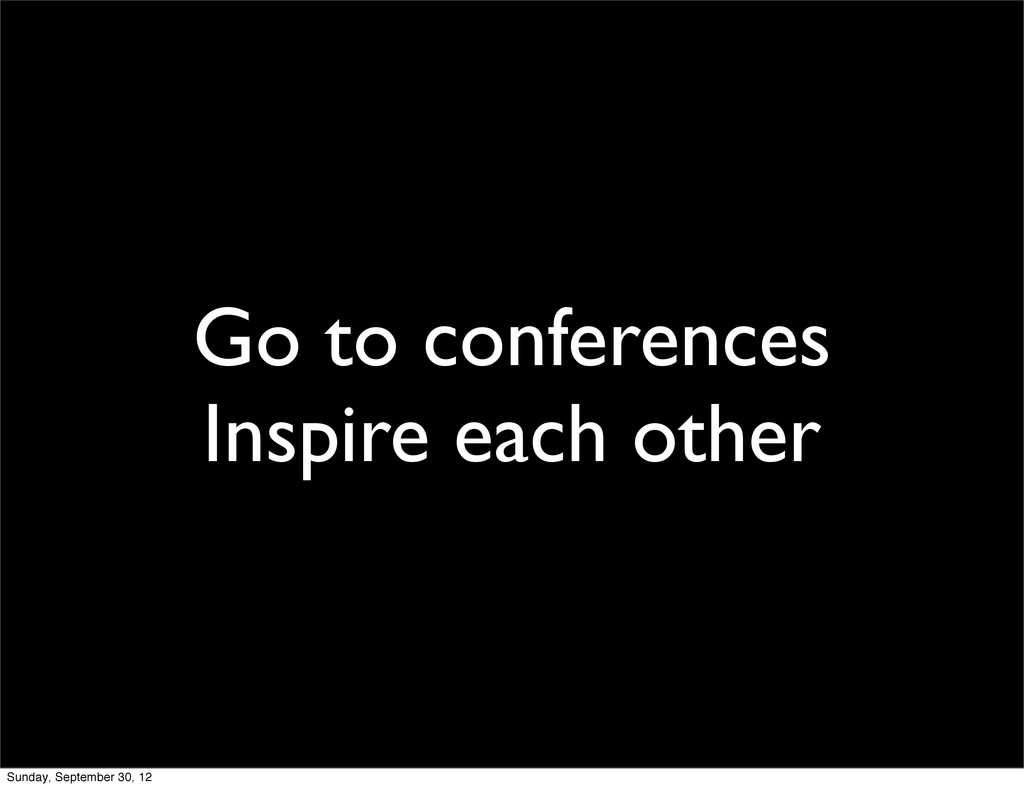 Go to conferences Inspire each other Sunday, Se...